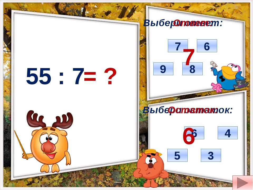 55 : 7 = ? Выбери ответ: Выбери остаток: 9 7 6 8 6 3 5 4 Ответ: Остаток: 7 6