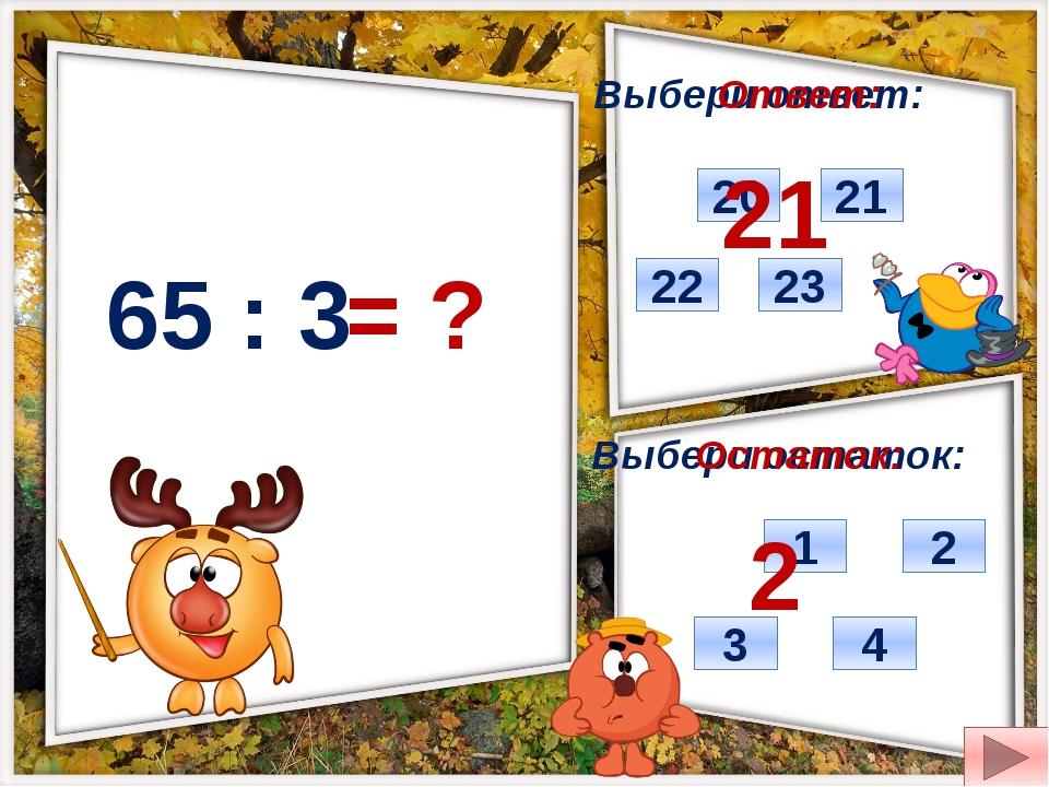 65 : 3 = ? Выбери ответ: Выбери остаток: 22 21 20 23 2 4 3 1 Ответ: Остаток:...