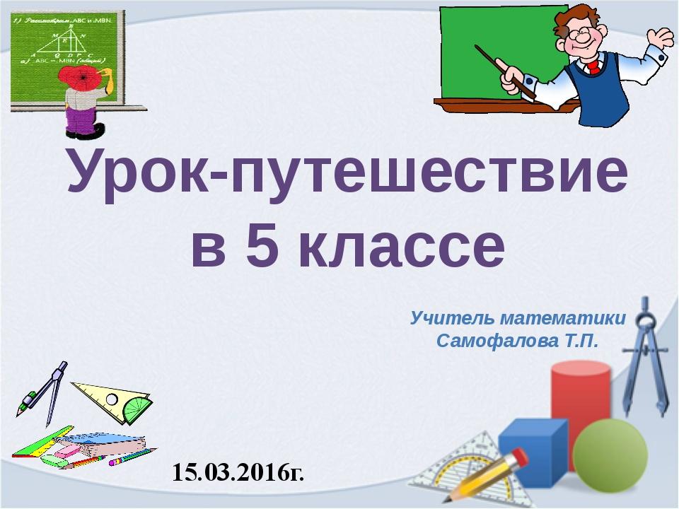Урок-путешествие в 5 классе 15.03.2016г. Учитель математики Самофалова Т.П.