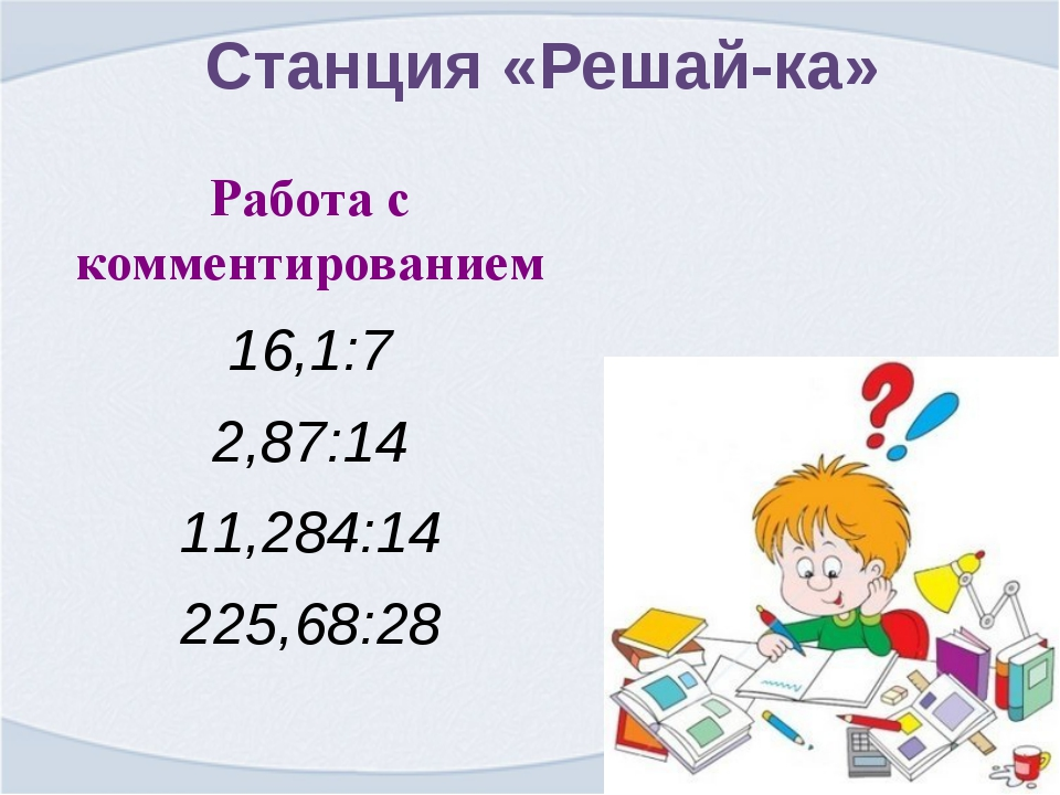 Станция «Решай-ка» Работа с комментированием 16,1:7 2,87:14 11,284:14 225,68:28