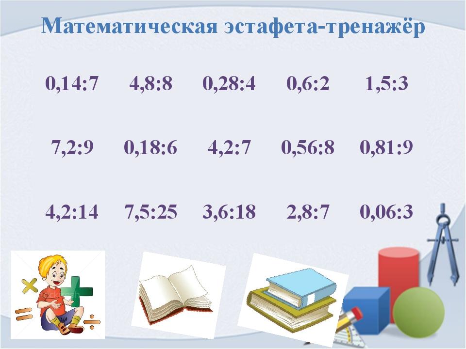 Математическая эстафета-тренажёр 0,14:7 4,8:8 0,28:4 0,6:2 1,5:3 7,2:9 0,18:6...