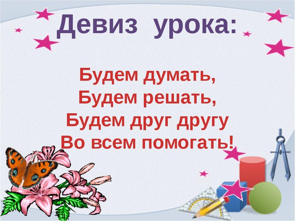 Девиз урока: Будем думать, Будем решать, Будем друг другу Во всем помогать!