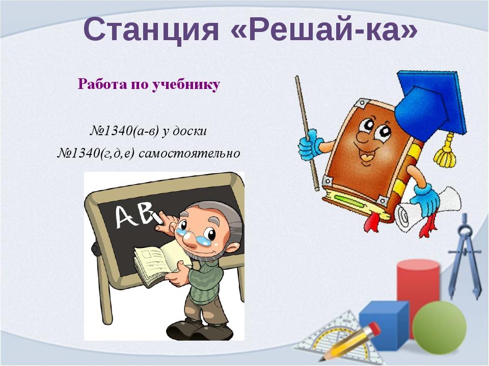 Работа по учебнику №1340(а-в) у доски №1340(г,д,е) самостоятельно Станция «Ре...