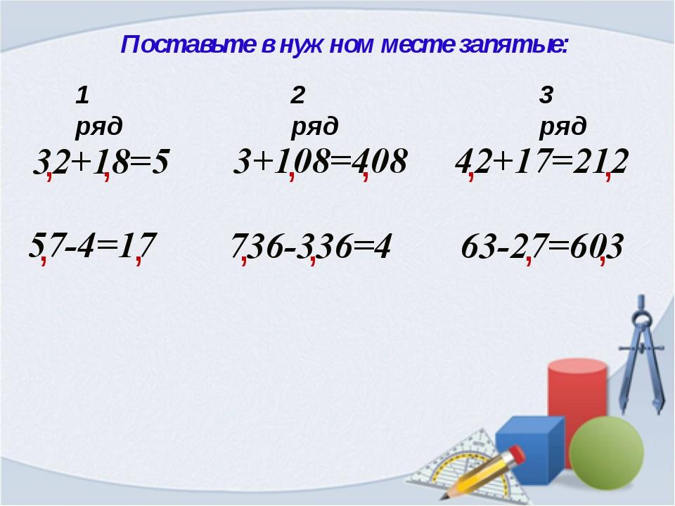 Поставьте в нужном месте запятые: 32+18=5 , 3+108=408 736-336=4 57-4=17 42+17...