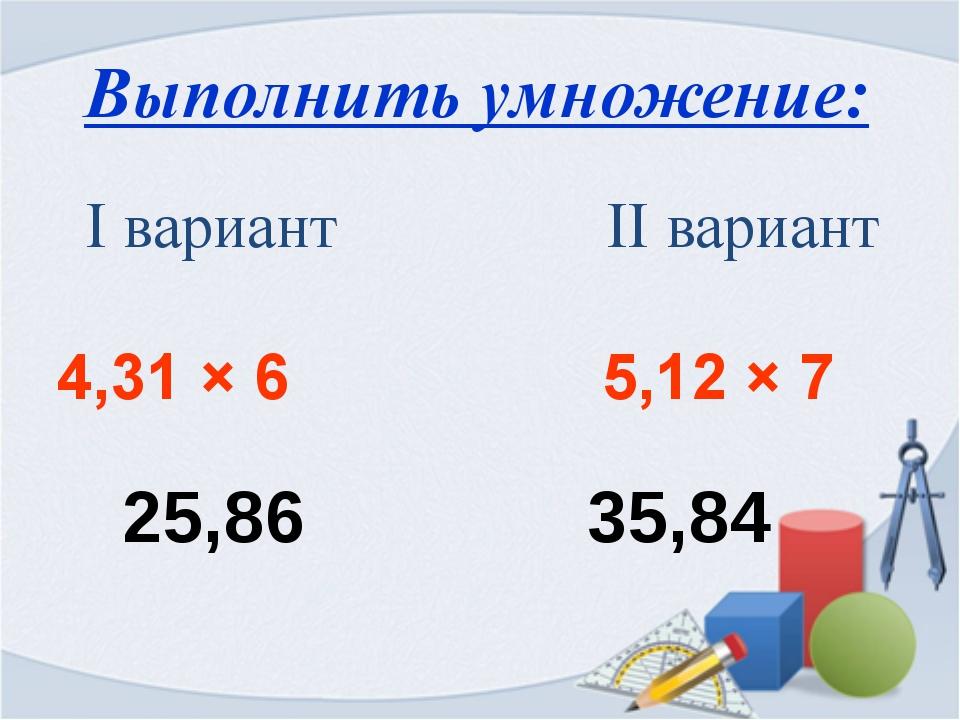 Выполнить умножение: 25,86 35,84 Iвариант IIвариант 4,31×6 5,12×7