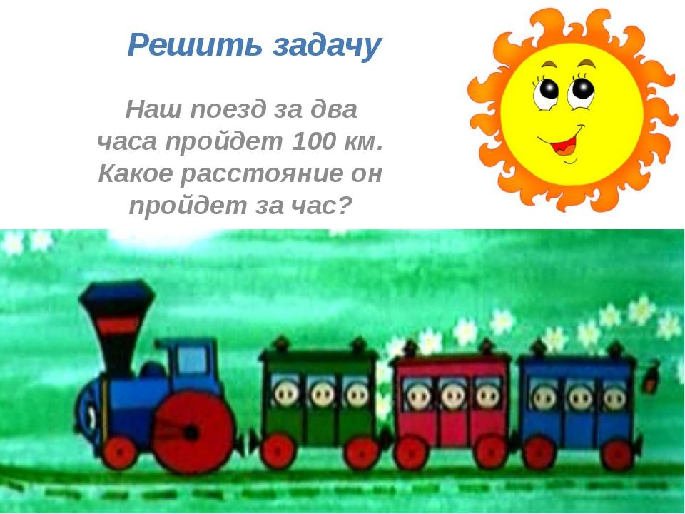 Решить задачу Наш поезд за два часа пройдет 100 км. Какое расстояние он пройд...