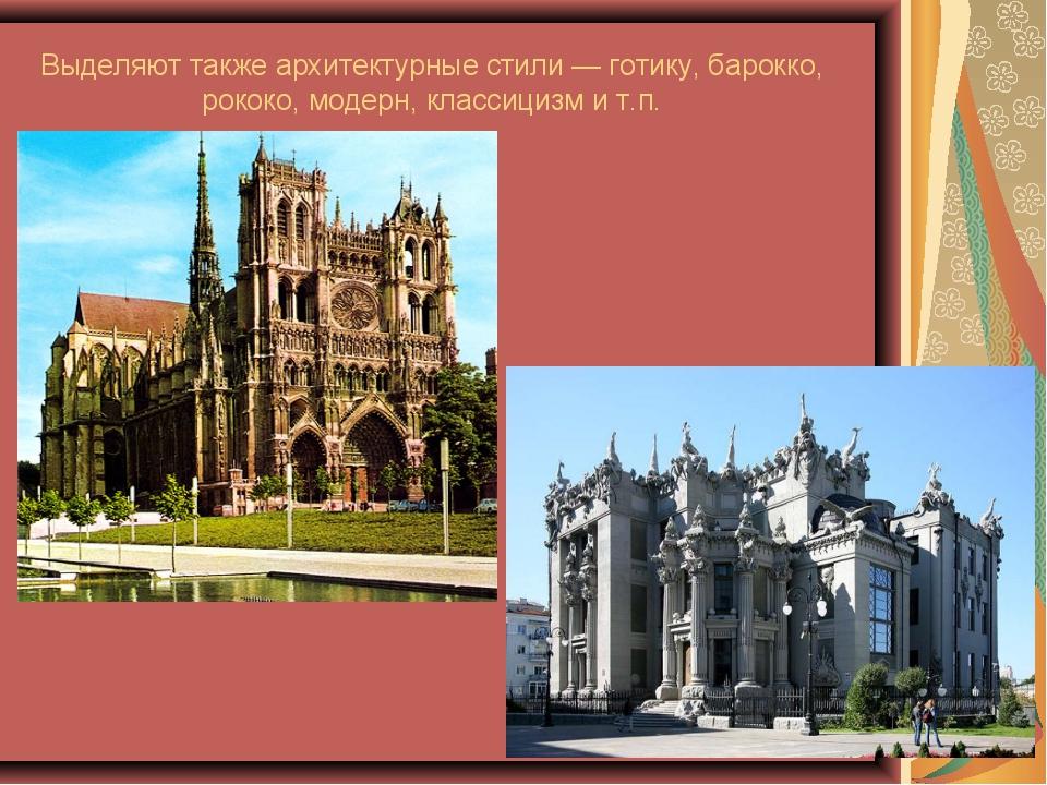 Выделяют также архитектурные стили — готику, барокко, рококо, модерн, классиц...