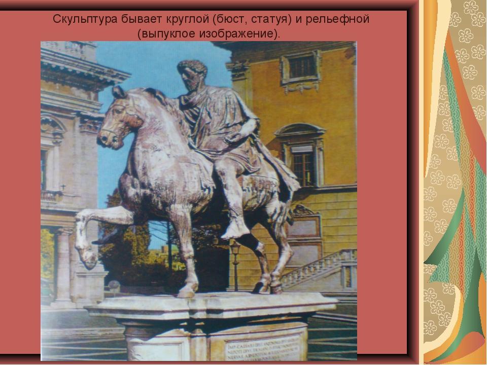 Скульптура бывает круглой (бюст, статуя) и рельефной (выпуклое изображение).