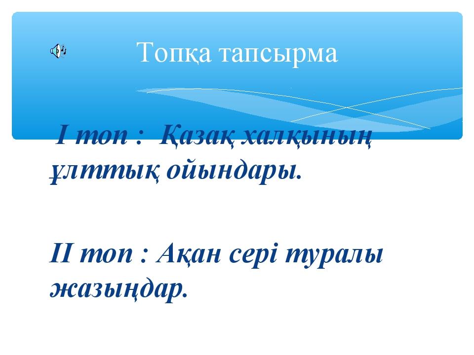 І топ : Қазақ халқының ұлттық ойындары. ІІ топ : Ақан сері туралы жазыңдар....