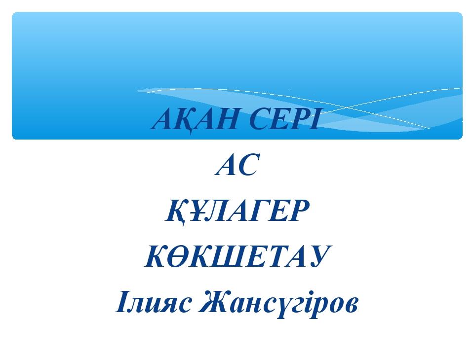 АҚАН СЕРІ АС ҚҰЛАГЕР КӨКШЕТАУ Ілияс Жансүгіров