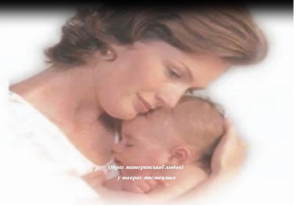 Образ материнської любові у творах мистецтва