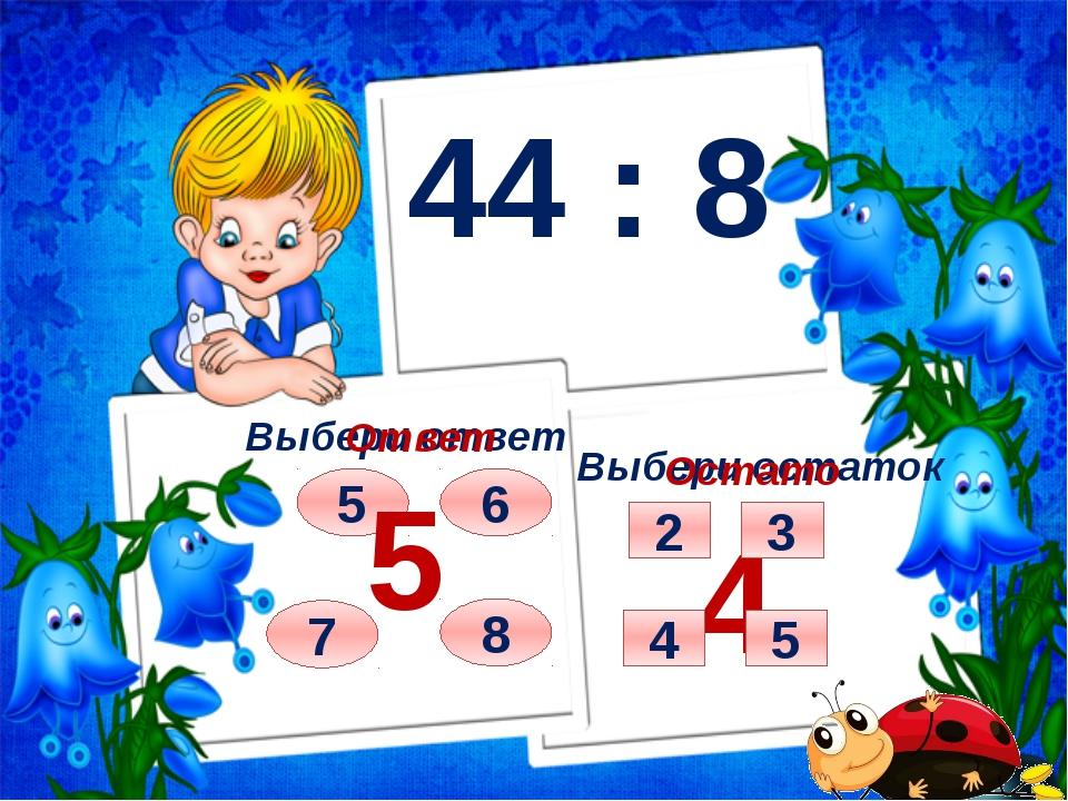 44 : 8 Выбери ответ Выбери остаток 7 8 5 6 Ответ 5 Остаток 4 4 5 2 3