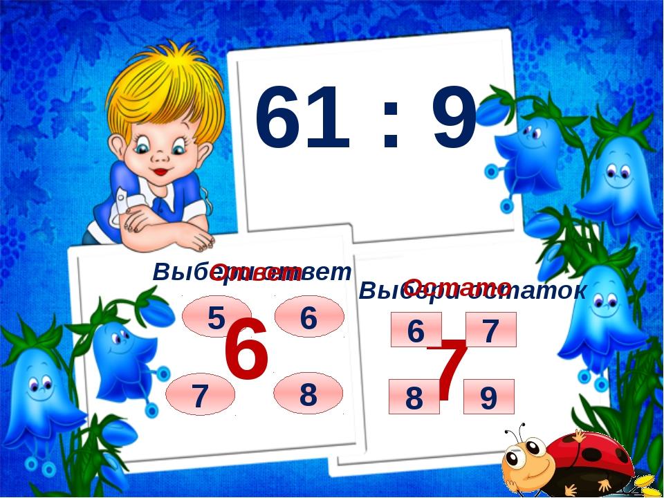61 : 9 Выбери ответ Выбери остаток 7 8 6 5 Ответ 6 Остаток 7 7 9 6 8
