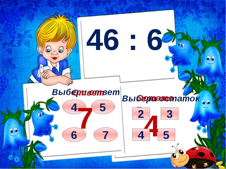 46 : 6 Выбери ответ Выбери остаток 4 6 7 5 Ответ 7 Остаток 4 4 5 3 2