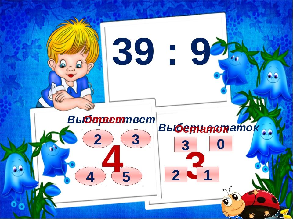 39 : 9 Выбери ответ Выбери остаток 2 3 4 5 Ответ 4 Остаток 3 3 0 2 1