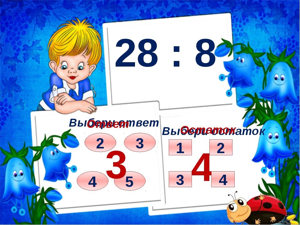 28 : 8 Выбери ответ Выбери остаток 2 4 3 5 Ответ 3 Остаток 4 4 1 2 3