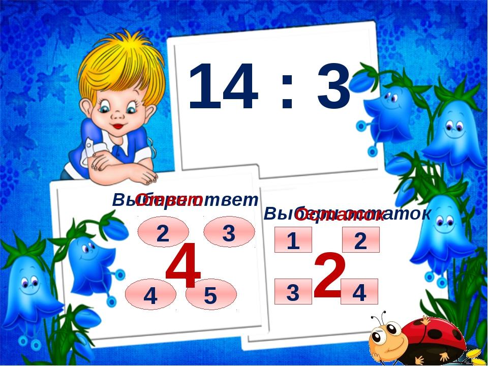 14 : 3 Выбери ответ Выбери остаток 2 3 4 5 Ответ 4 Остаток 2 2 1 4 3