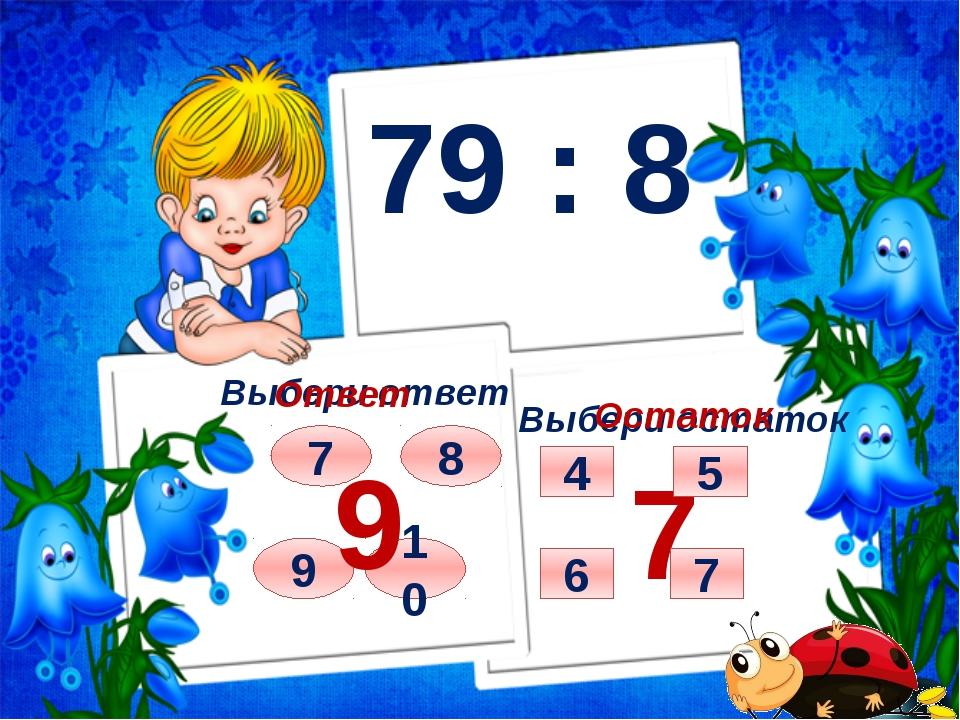 79 : 8 Выбери ответ Выбери остаток 7 8 9 10 Ответ 9 Остаток 7 7 5 4 6