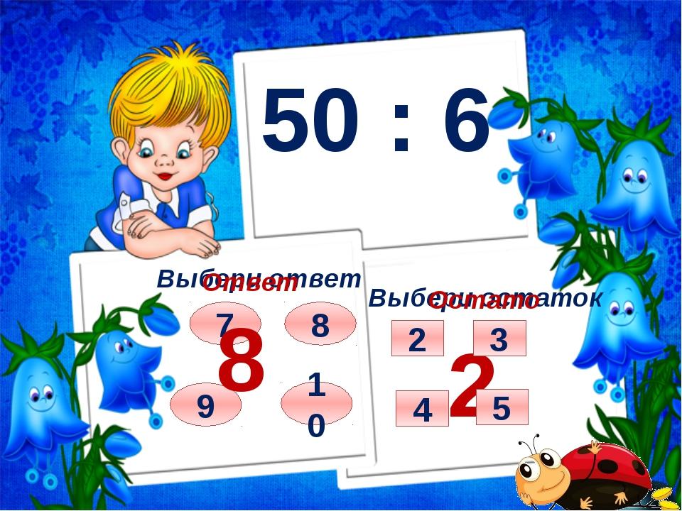 50 : 6 Выбери ответ Выбери остаток 9 10 8 7 Ответ 8 Остаток 2 2 5 4 3