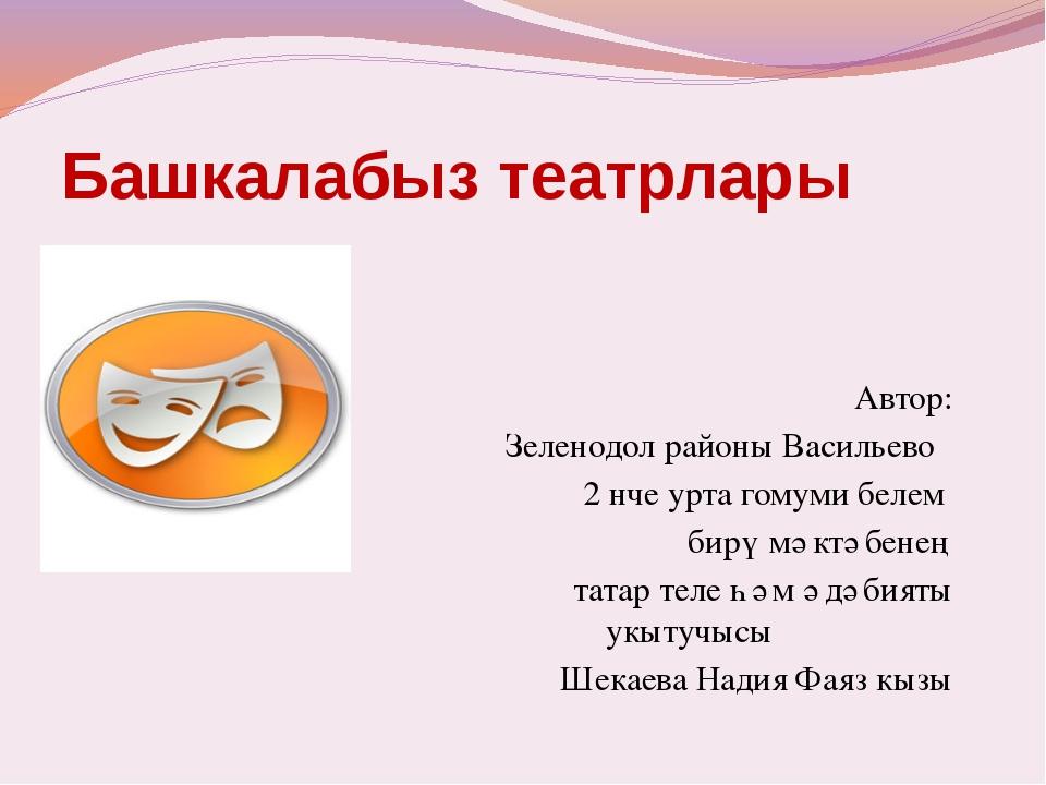 Башкалабыз театрлары Автор: Зеленодол районы Васильево 2 нче урта гомуми беле...