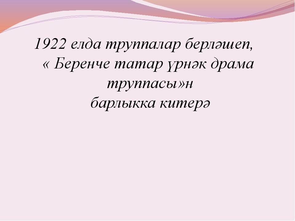 1922 елда труппалар берләшеп, « Беренче татар үрнәк драма труппасы»н барлыкк...