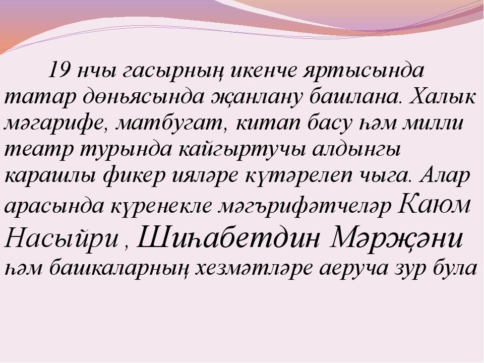 19 нчы гасырның икенче яртысында татар дөньясында җанлану башлана. Халык мәг...