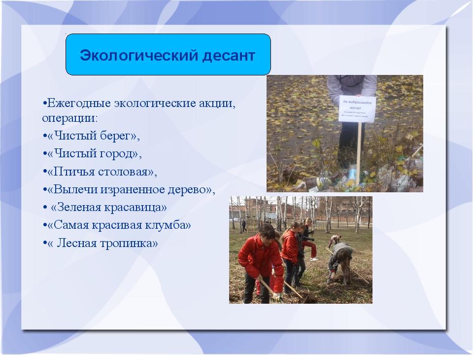 Ежегодные экологические акции, операции: «Чистый берег», «Чистый город», «Пти...