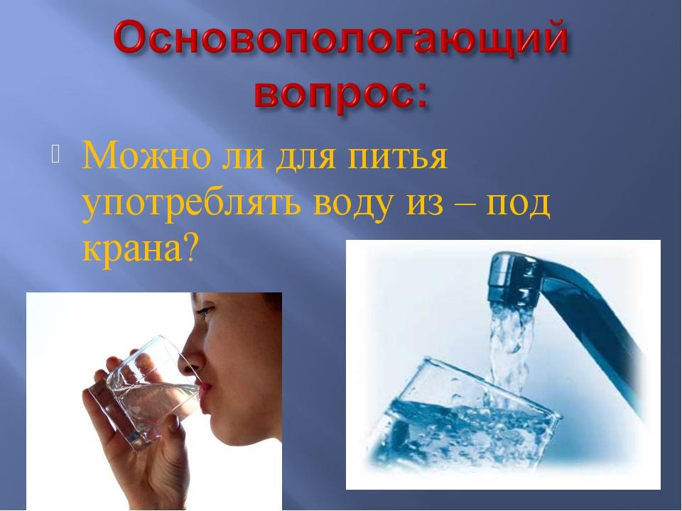 Можно ли для питья употреблять воду из – под крана?