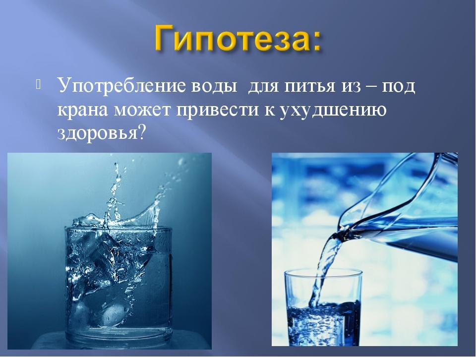 Употребление воды для питья из – под крана может привести к ухудшению здоровья?