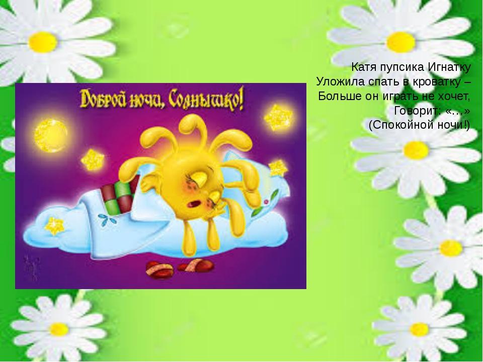 Катя пупсика Игнатку Уложила спать в кроватку – Больше он играть не хочет, Го...