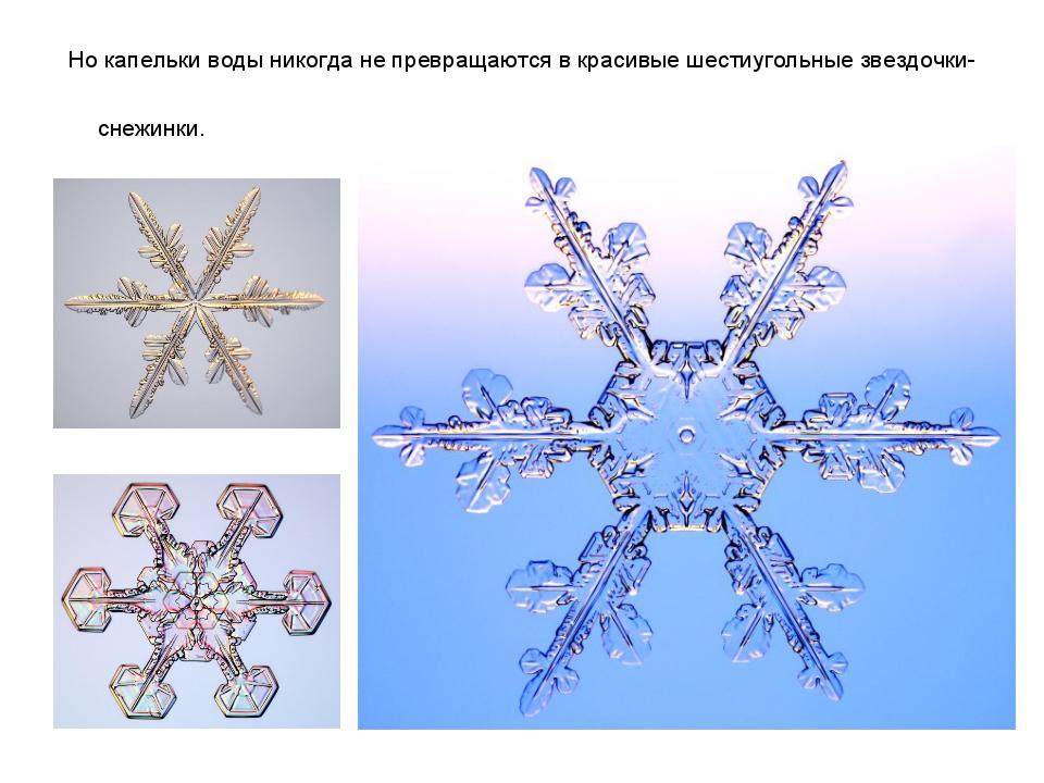 Но капельки воды никогда не превращаются в красивые шестиугольные звездочки-с...