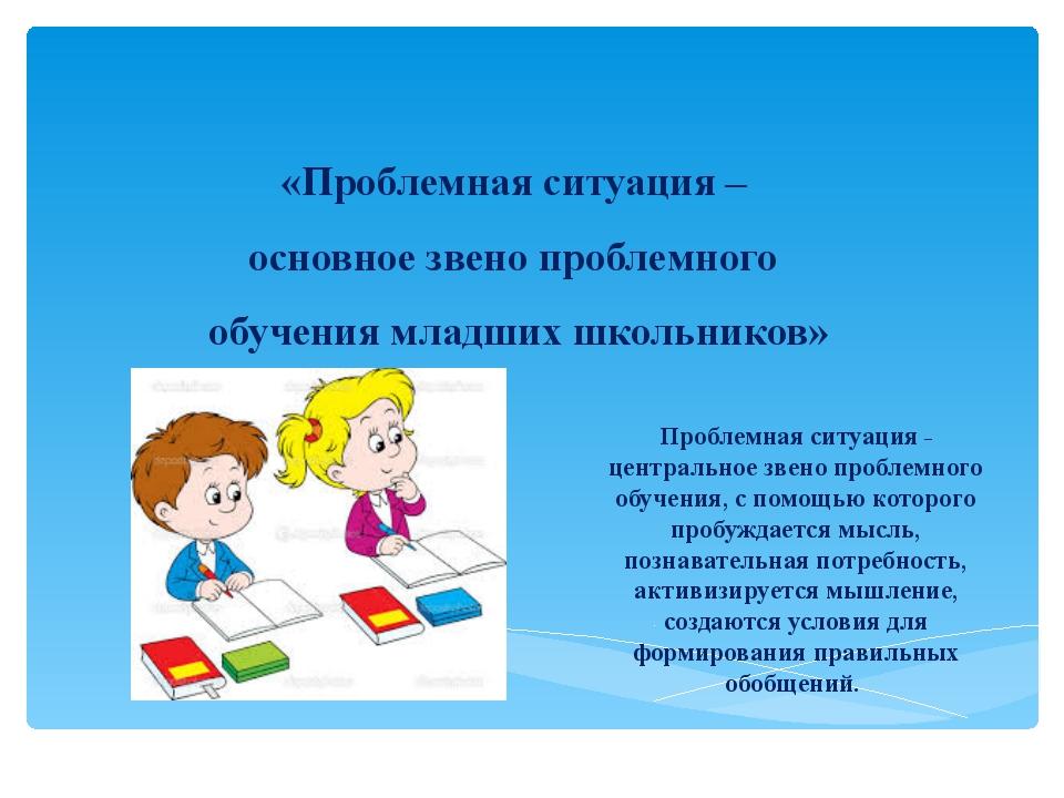«Проблемная ситуация – основное звено проблемного обучения младших школьников...