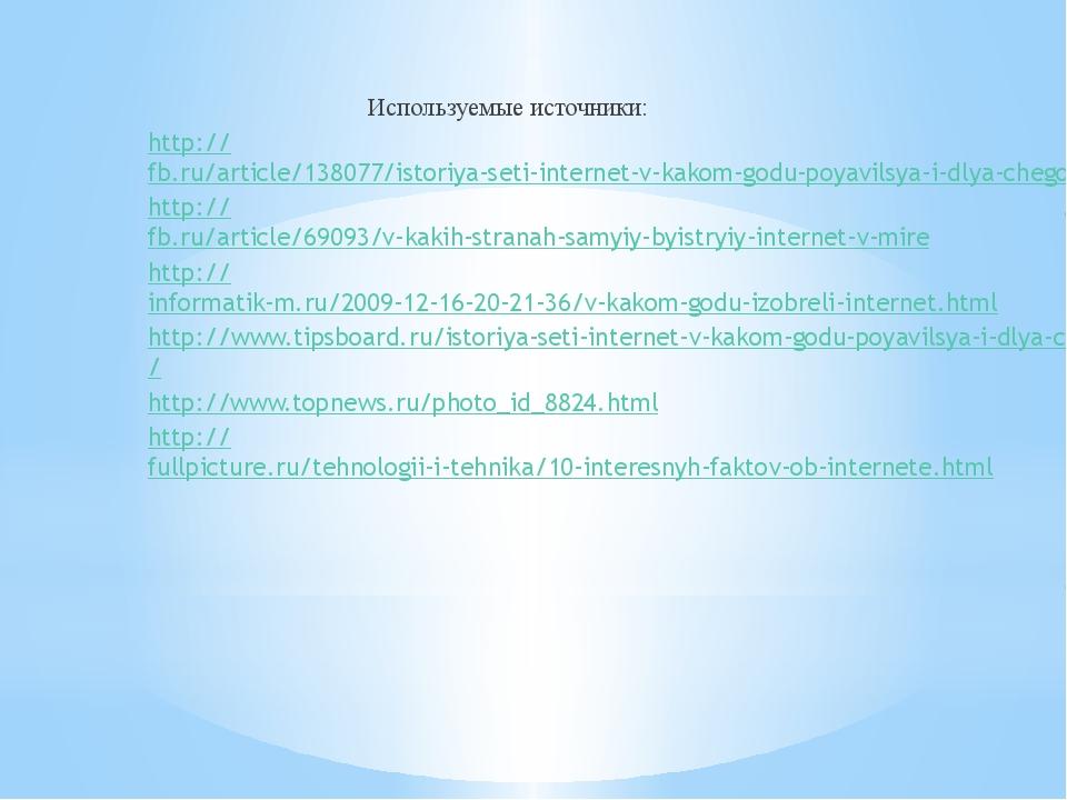 Используемые источники: http://fb.ru/article/138077/istoriya-seti-internet-v...