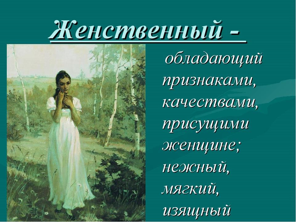 Женственный - обладающий признаками, качествами, присущими женщине; нежный, м...