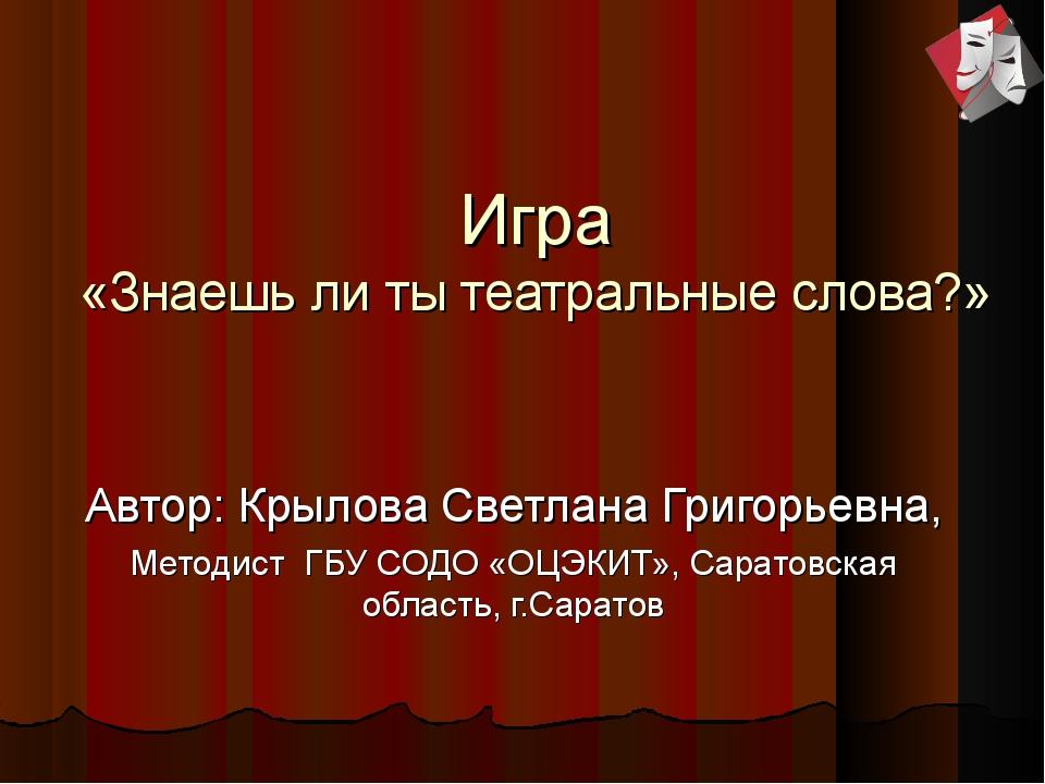 Игра «Знаешь ли ты театральные слова?» Автор: Крылова Светлана Григорьевна,...