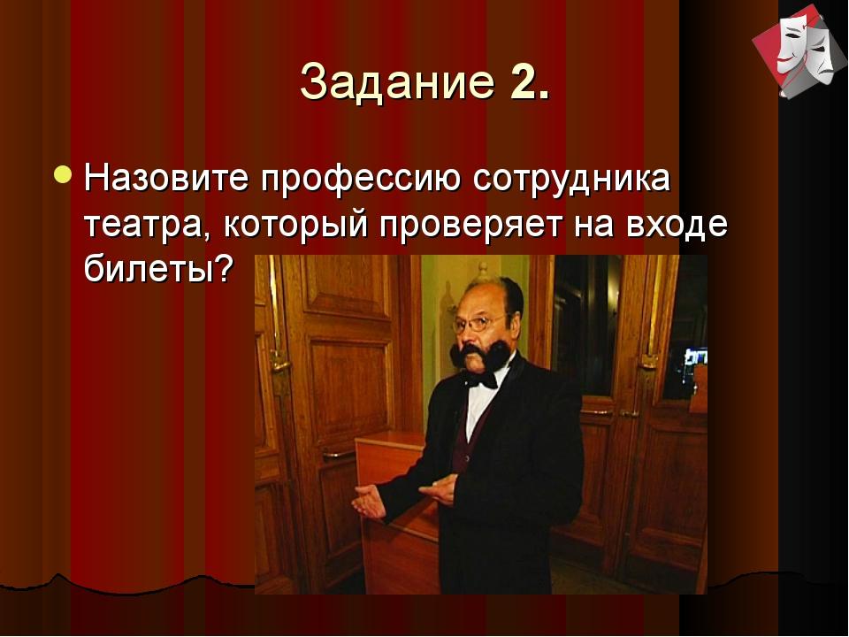 Задание 2. Назовите профессию сотрудника театра, который проверяет на входе б...