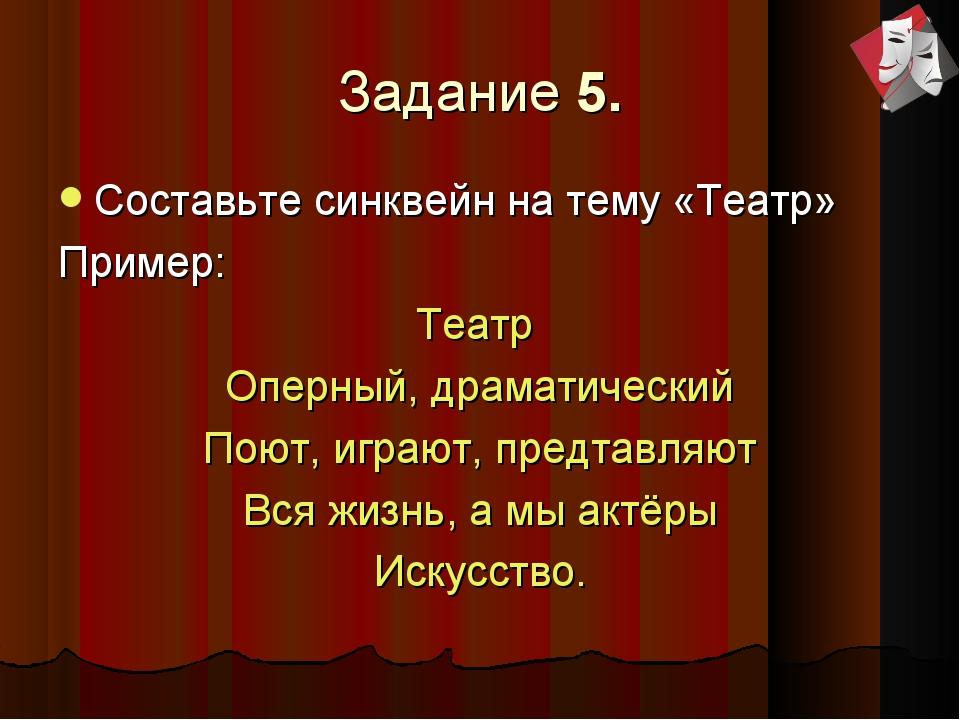 Задание 5. Составьте синквейн на тему «Театр» Пример: Театр Оперный, драматич...