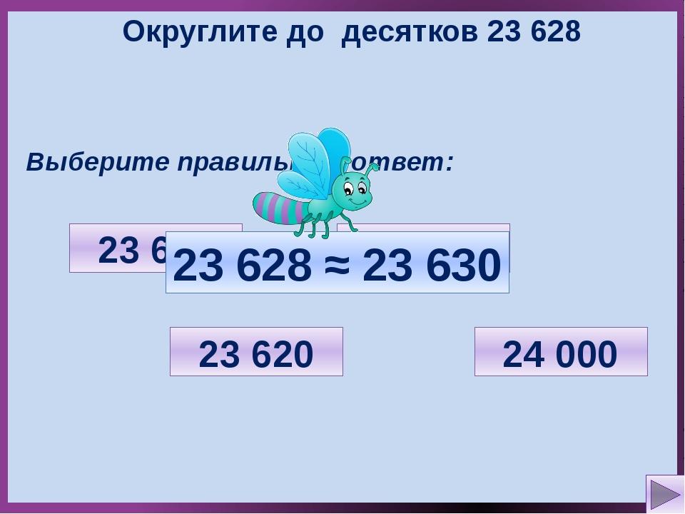 Округлите до десятков 23 628 Выберите правильный ответ: 23 600 23 620 23 630...