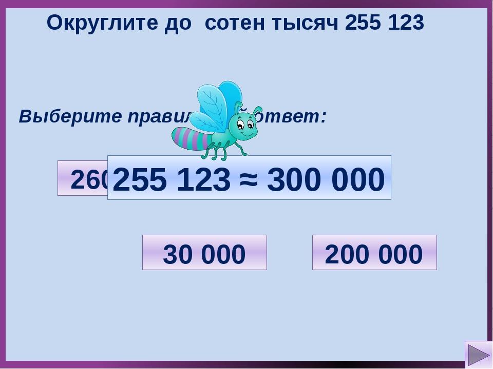 Округлите до сотен тысяч 255 123 Выберите правильный ответ: 30 000 200 000 30...