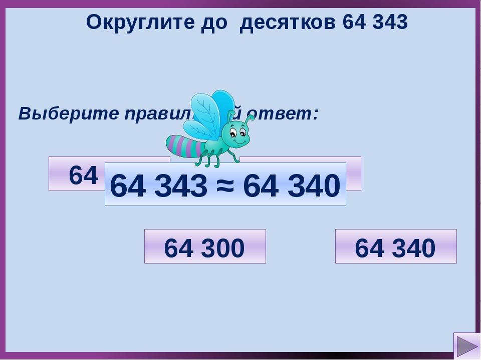 Округлите до десятков 64 343 Выберите правильный ответ: 64 350 64 300 64 340...