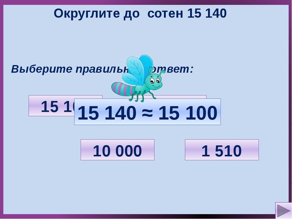Округлите до сотен 15 140 Выберите правильный ответ: 1 510 10 000 15 100 15 2...