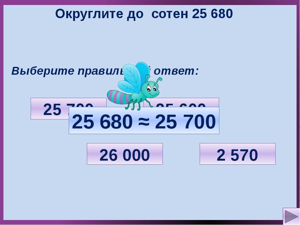Округлите до сотен 25 680 Выберите правильный ответ: 2 570 26 000 25 700 25 6...