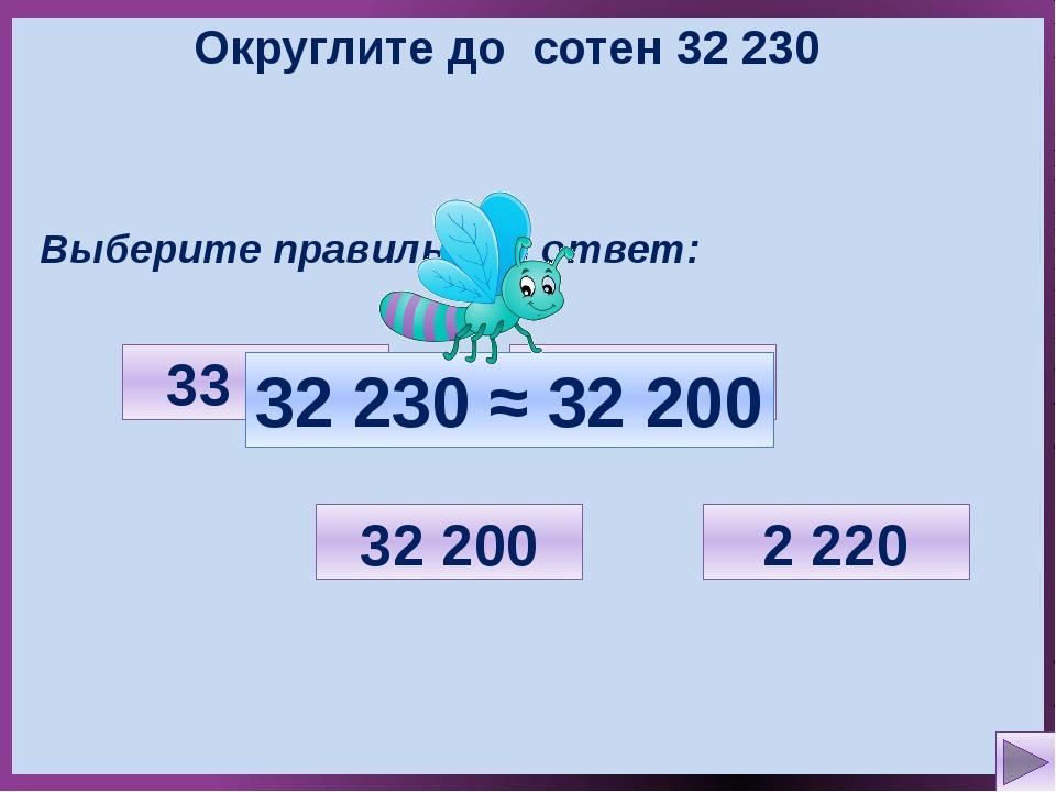 Округлите до сотен 32 230 Выберите правильный ответ: 2 220 33 000 32 200 32 3...
