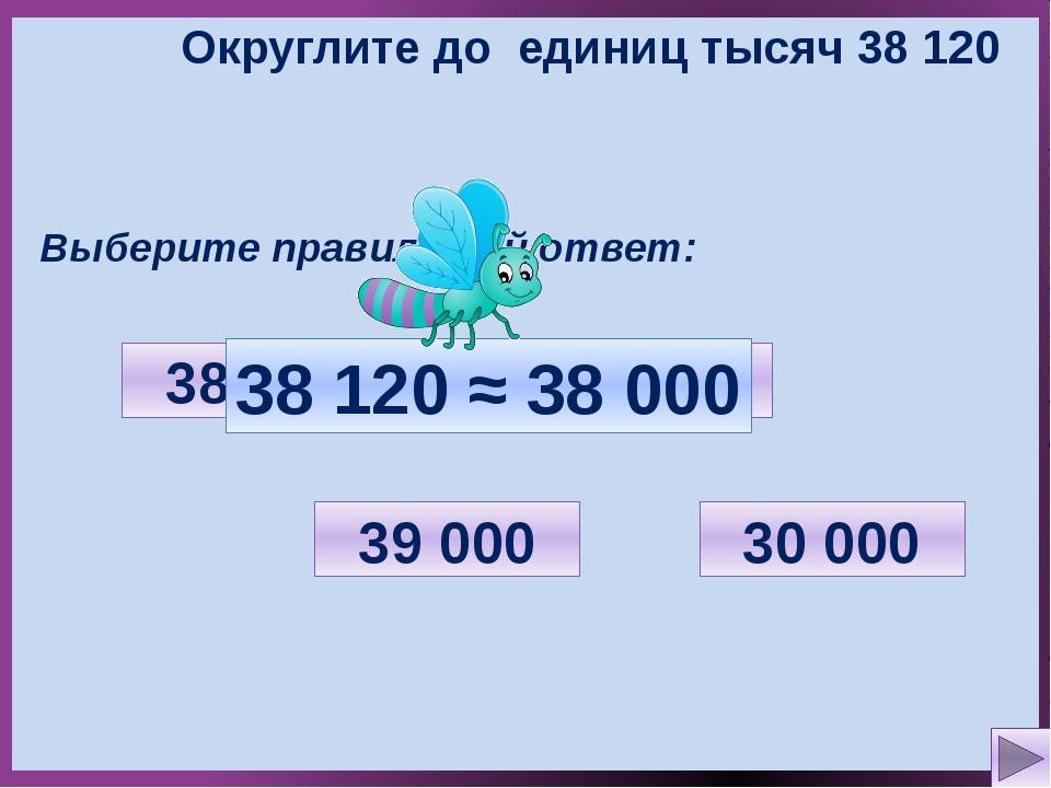 Округлите до единиц тысяч 38 120 Выберите правильный ответ: 30 000 38 100 38...