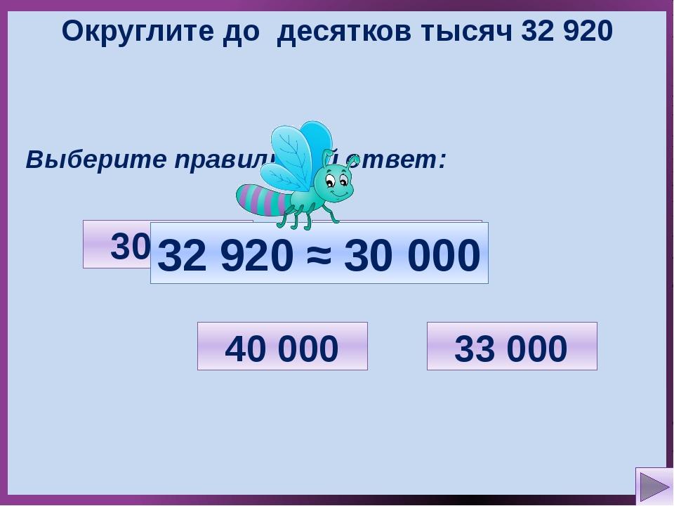 Округлите до десятков тысяч 32 920 Выберите правильный ответ: 32 000 33 000 3...
