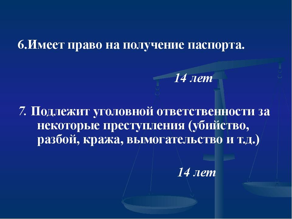 6.Имеет право на получение паспорта. 14 лет 7. Подлежит уголовной ответствен...