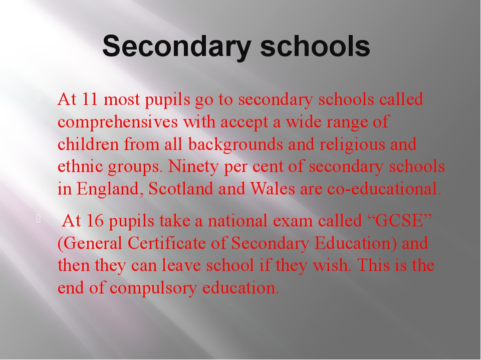 Secondary schools At 11 most pupils go to secondary schools called comprehens...