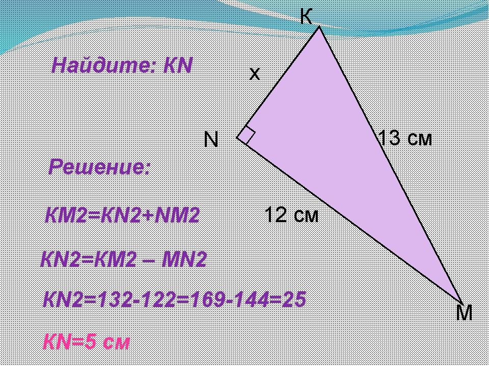Найдите: КN Решение: КN2=132-122=169-144=25 КN=5 cм КМ2=КN2+NМ2 КN2=КМ2 – МN2...