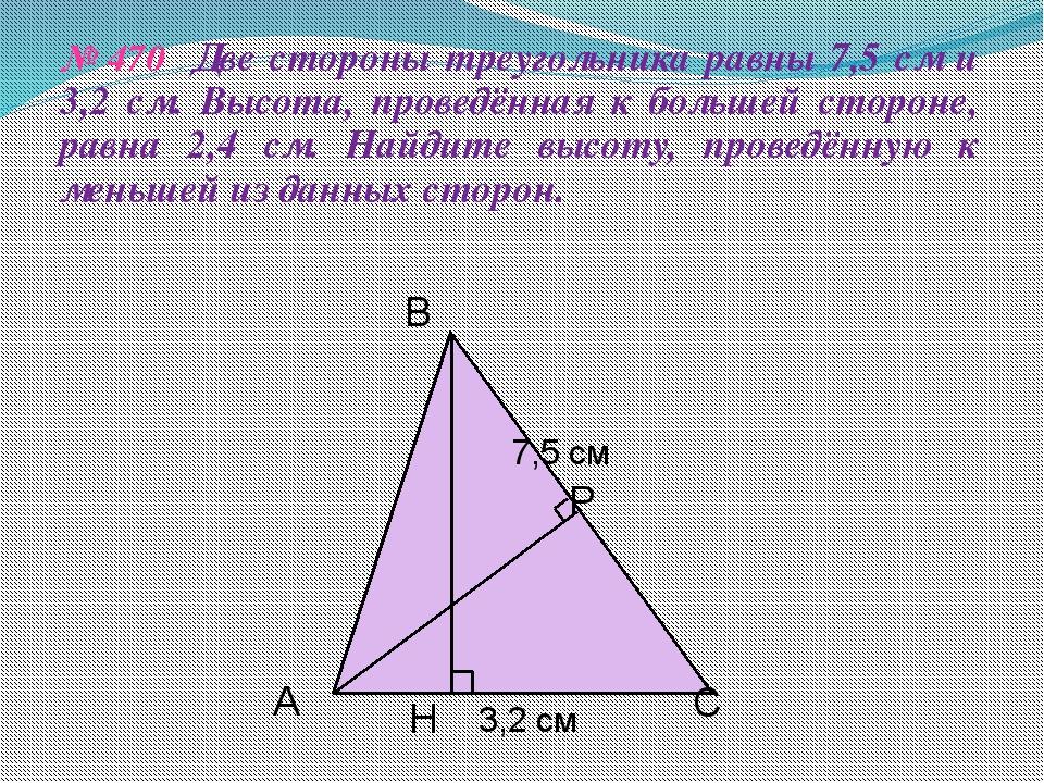 № 470 Две стороны треугольника равны 7,5 см и 3,2 см. Высота, проведённая к б...