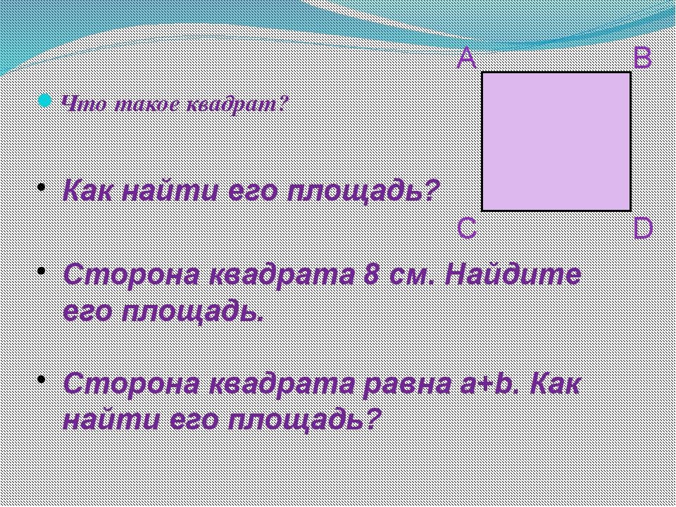 Что такое квадрат? Как найти его площадь? Сторона квадрата 8 см. Найдите его...